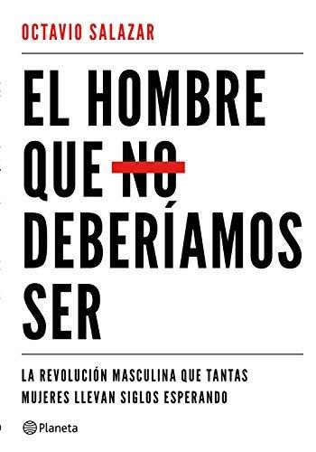 El hombre que no deberíamos ser: La revolución masculina que tantas mujeres